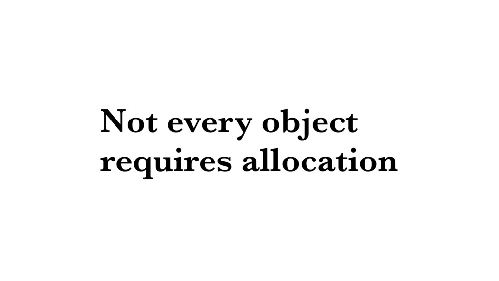 Not every object requires allocation