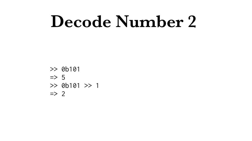 Decode Number 2 >> 0b101 => 5 >> 0b101 >> 1 => 2