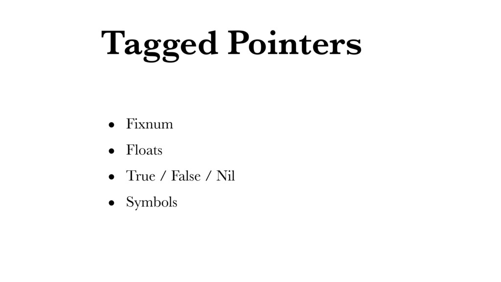 Tagged Pointers • Fixnum • Floats • True / Fals...