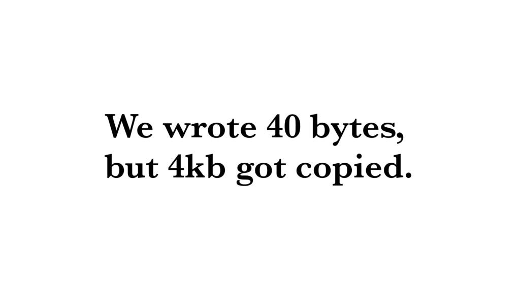 We wrote 40 bytes, but 4kb got copied.