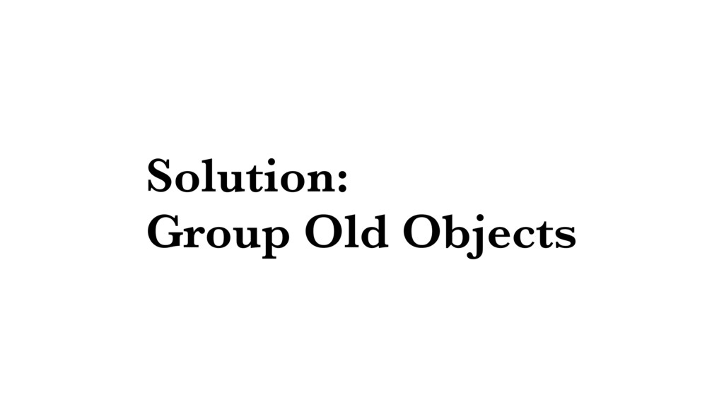 Solution: Group Old Objects