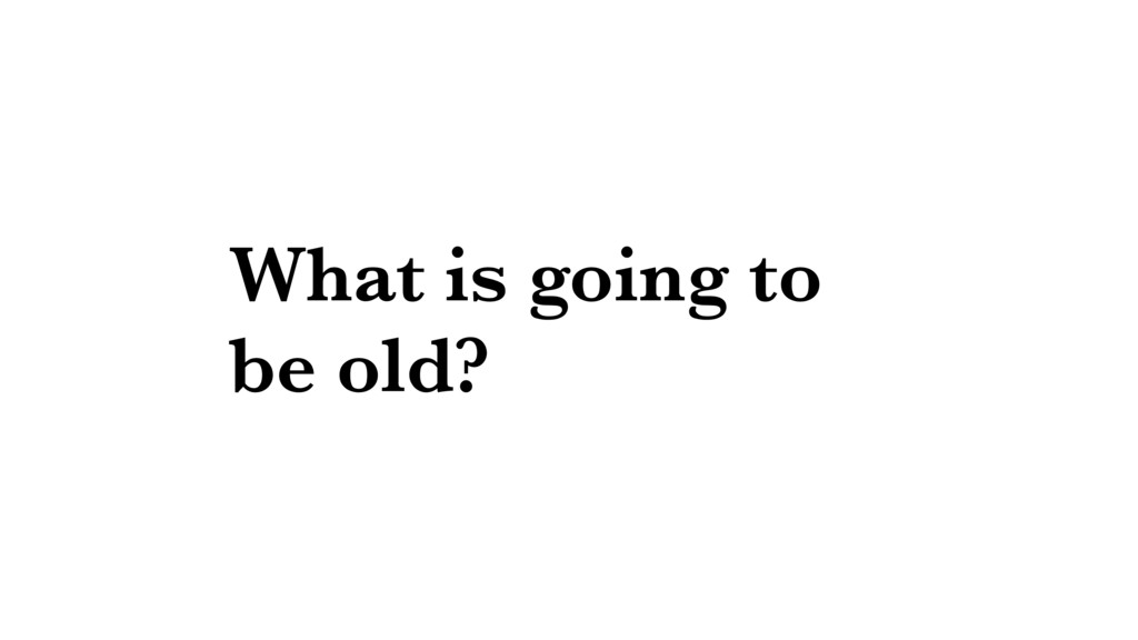 What is going to be old?