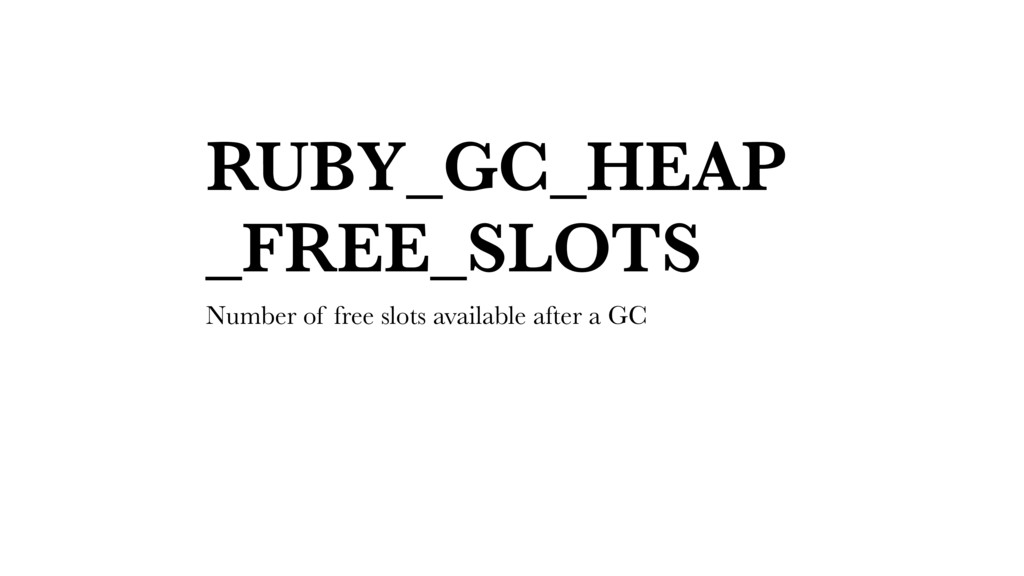 RUBY_GC_HEAP _FREE_SLOTS Number of free slots a...