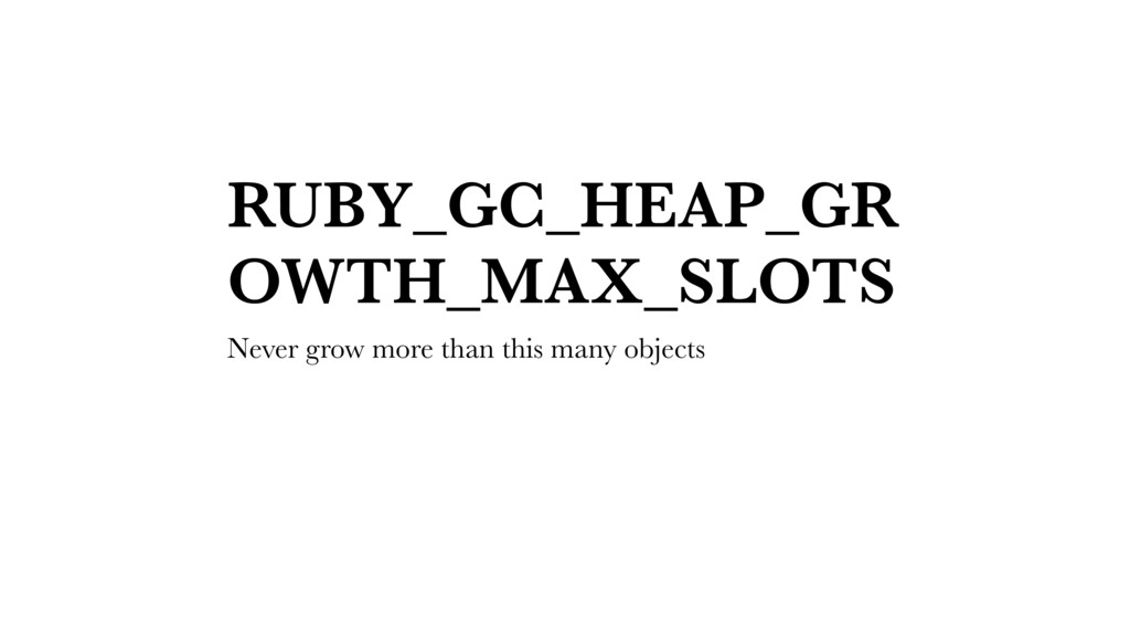RUBY_GC_HEAP_GR OWTH_MAX_SLOTS Never grow more ...