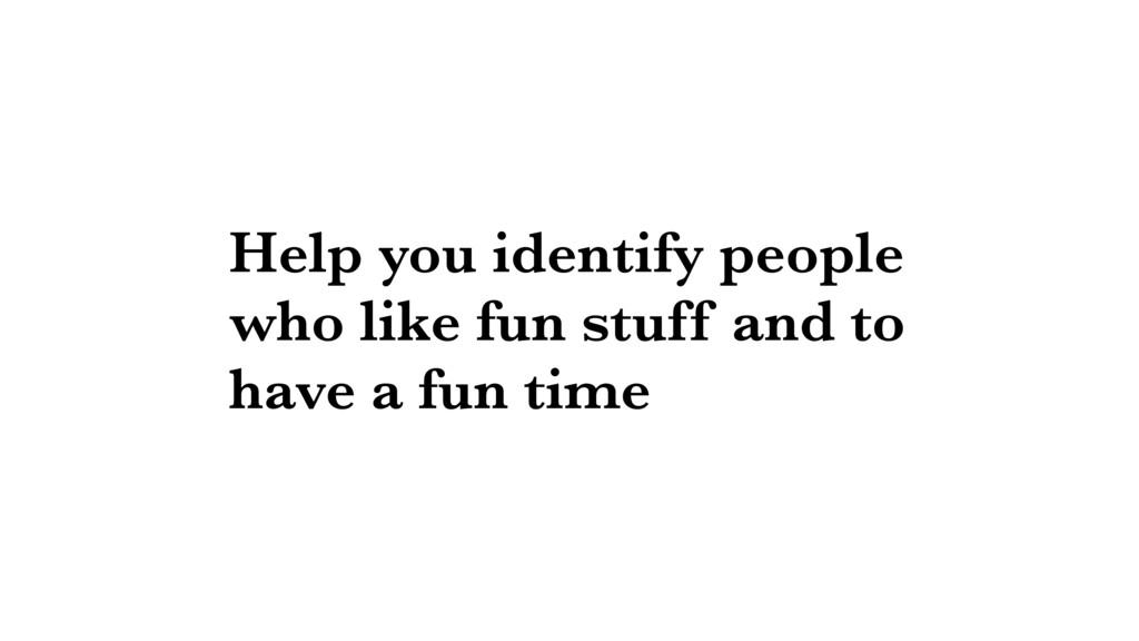 Help you identify people who like fun stuff and...