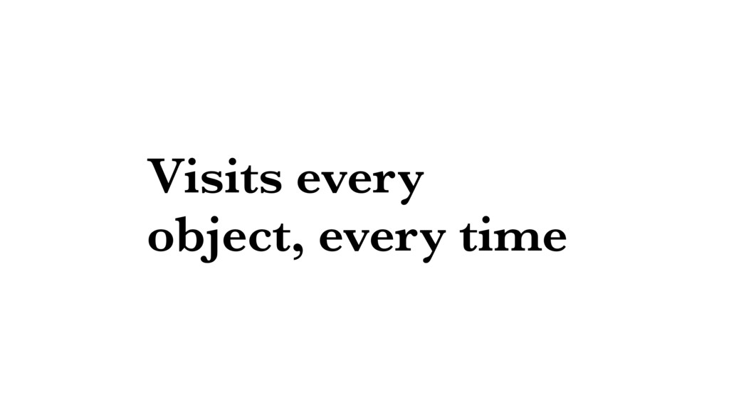 Visits every object, every time