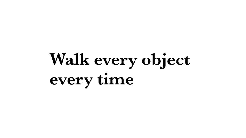 Walk every object every time