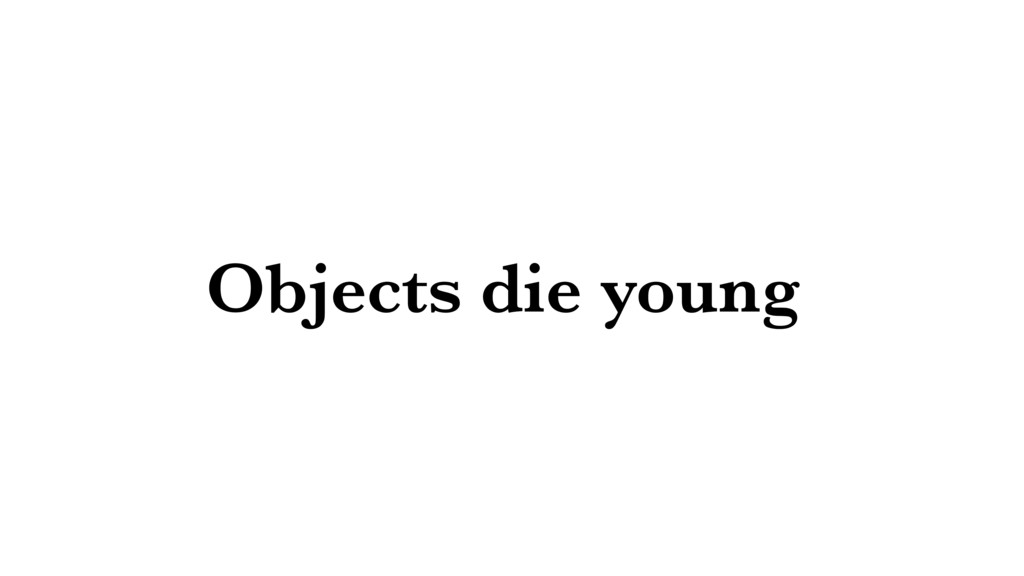 Objects die young