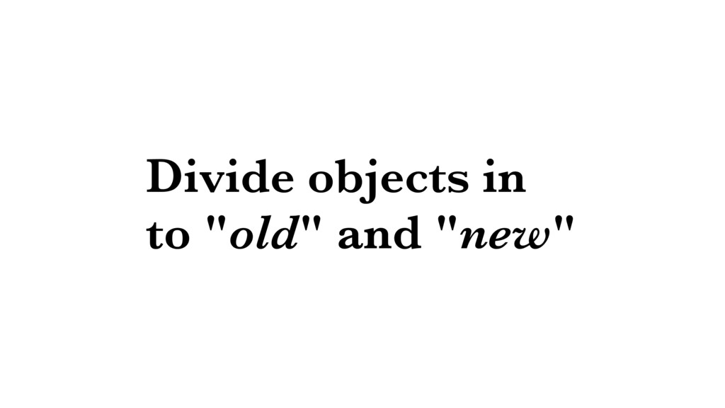 """Divide objects in to """"old"""" and """"new"""""""
