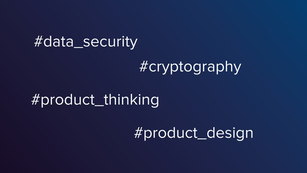 #data_security #cryptography #product_thinking ...