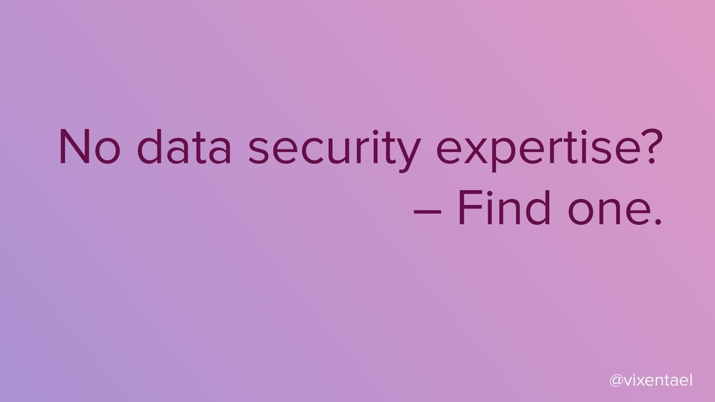No data security expertise? – Find one. @vixent...