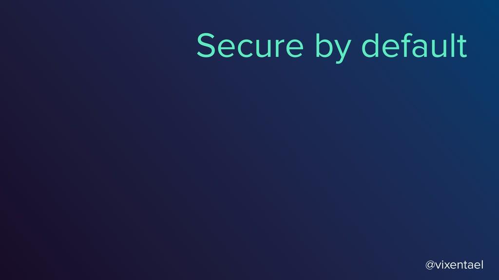 @vixentael Secure by default
