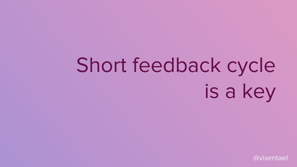 Short feedback cycle is a key @vixentael
