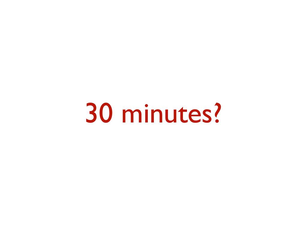 30 minutes?