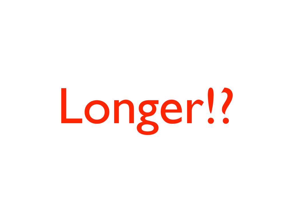 Longer!?