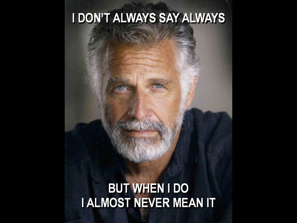 I DON'T ALWAYS SAY ALWAYS BUT WHEN I DO I ALMOS...