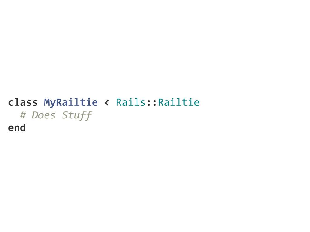 class MyRailtie < Rails::Railtie   # Does...