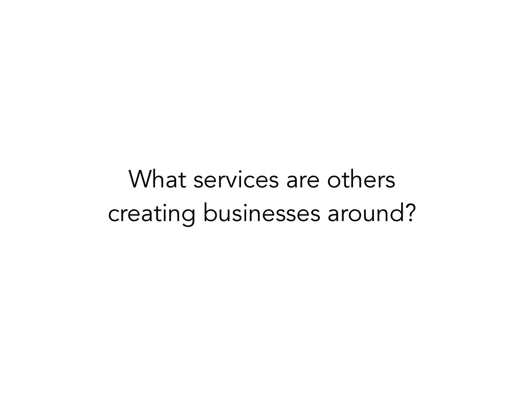 What services are others creating businesses ar...