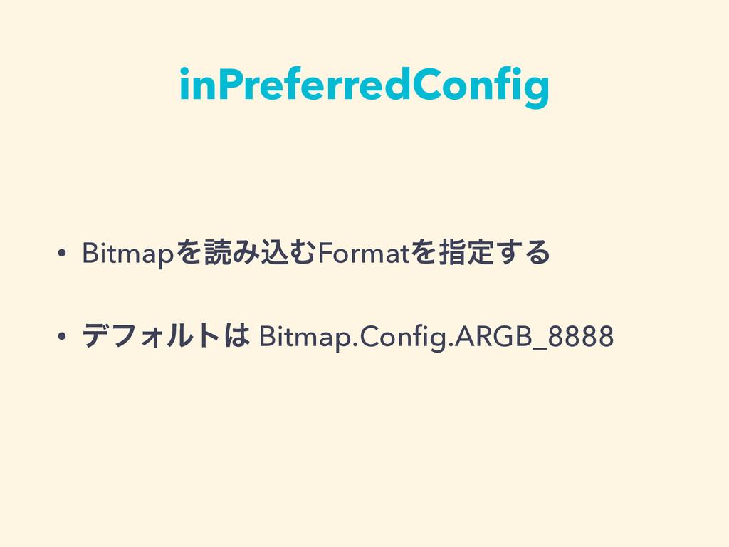 inPreferredConfig • BitmapΛಡΈࠐΉFormatΛࢦఆ͢Δ • σϑΥ...