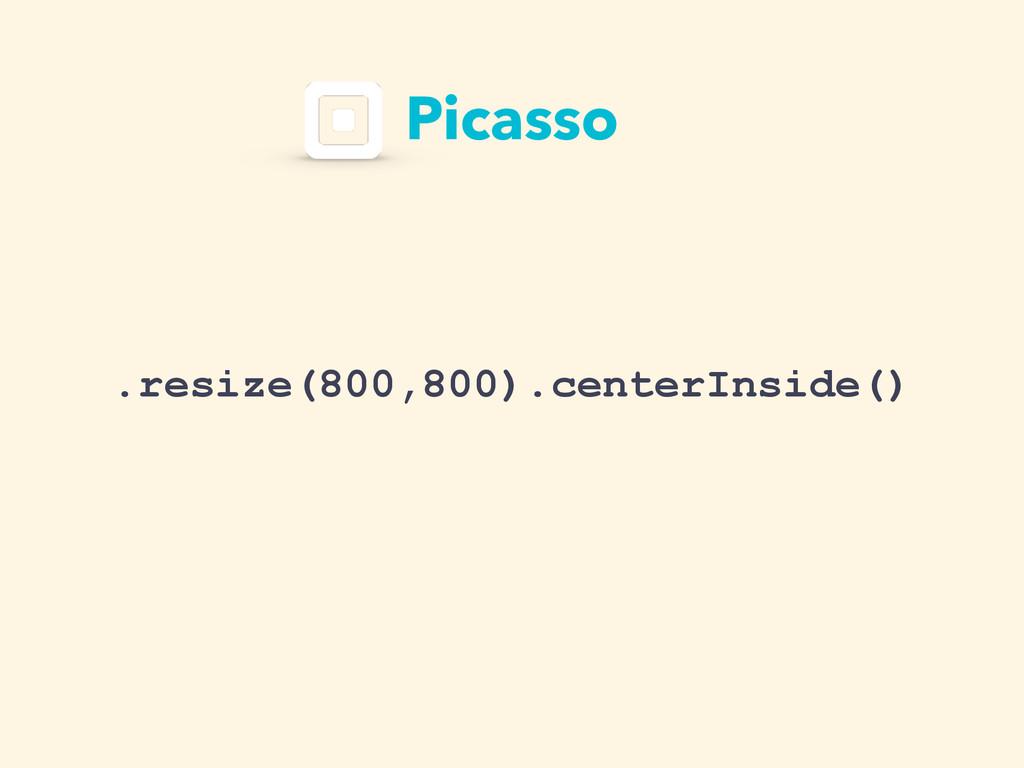 Picasso .resize(800,800).centerInside()