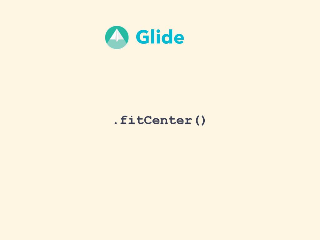 .fitCenter() Glide