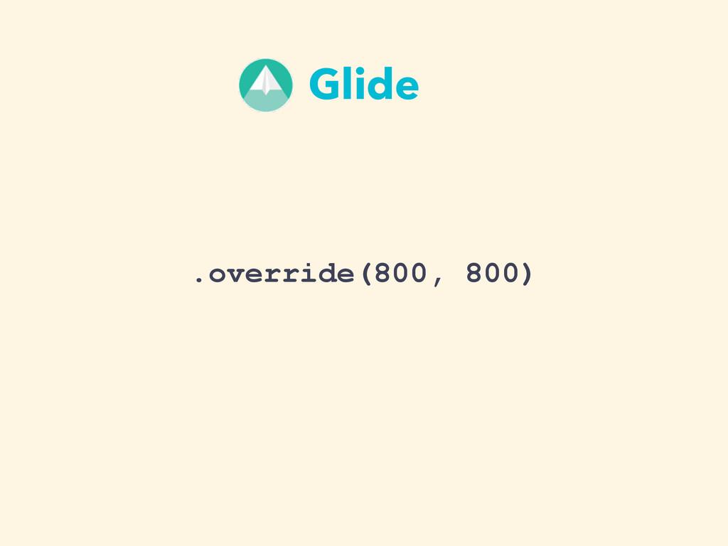 .override(800, 800) Glide