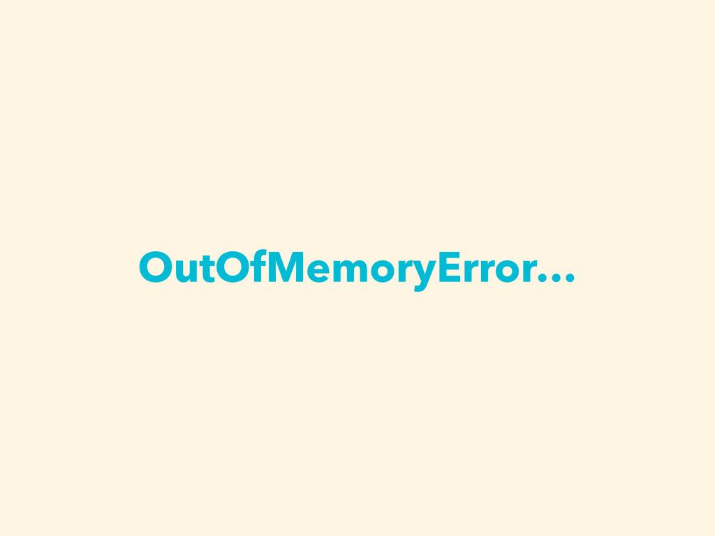 OutOfMemoryError…