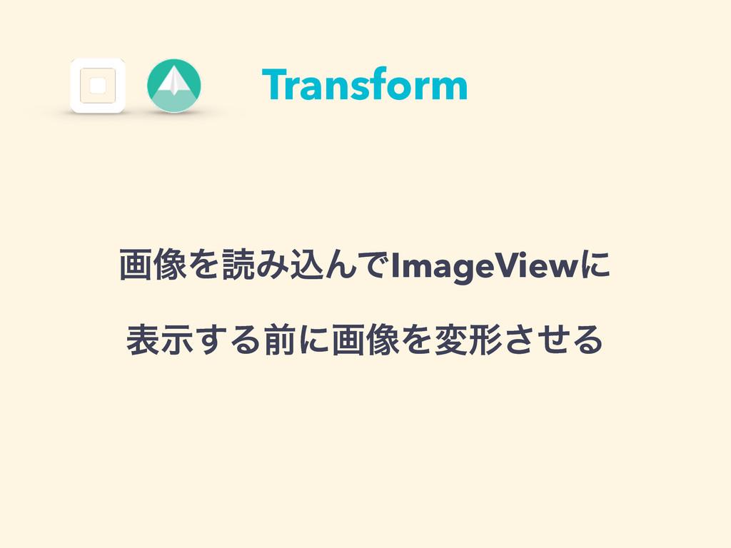 Transform ը૾ΛಡΈࠐΜͰImageViewʹ දࣔ͢Δલʹը૾Λมܗͤ͞Δ