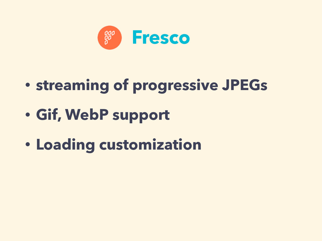 Fresco • streaming of progressive JPEGs • Gif, ...