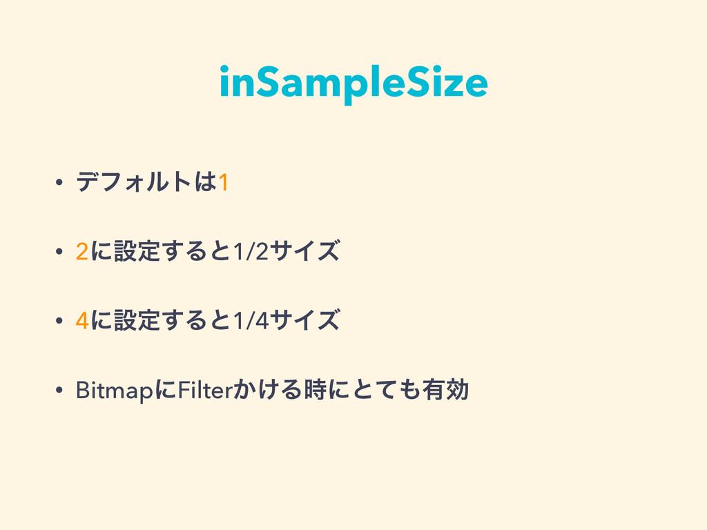 inSampleSize • σϑΥϧτ1 • 2ʹઃఆ͢Δͱ1/2αΠζ • 4ʹઃఆ͢Δ...
