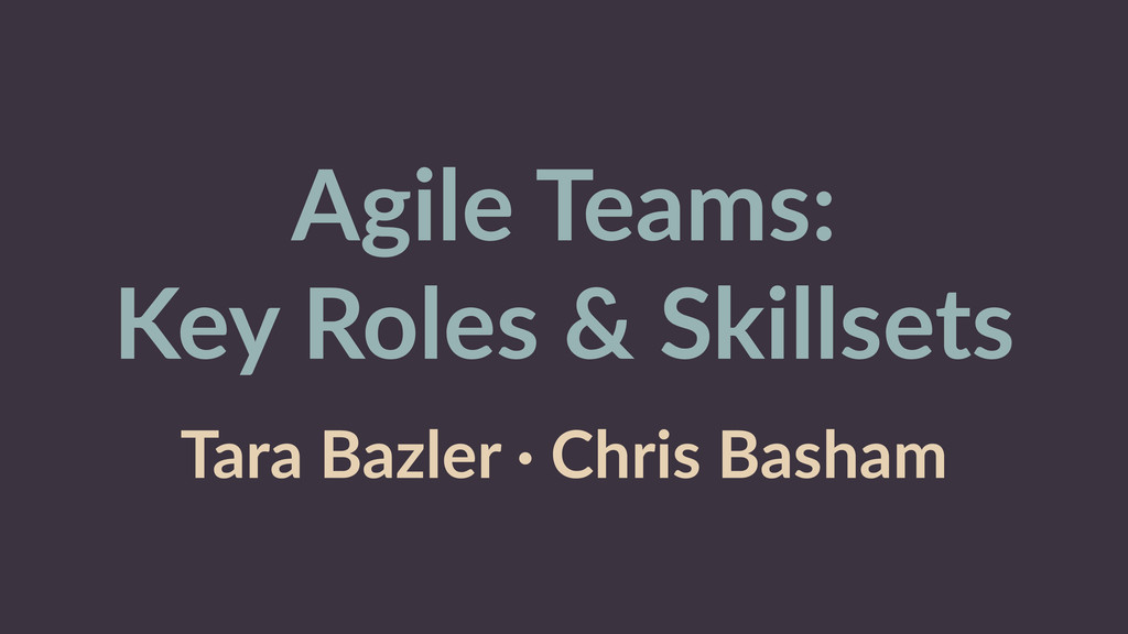 Agile Teams:  Key Roles & Skillsets  Tara...