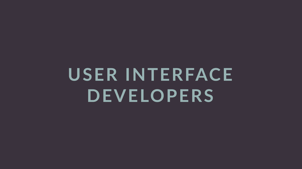USER  INTERFACE   DEVELOPERS