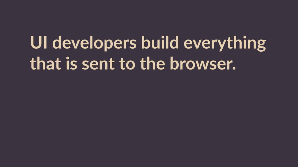 UI  developers  build  everything   that  is  s...