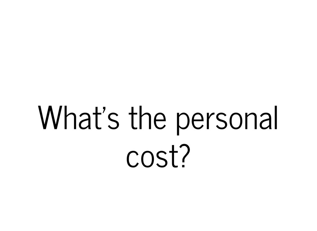 What's the personal cost?