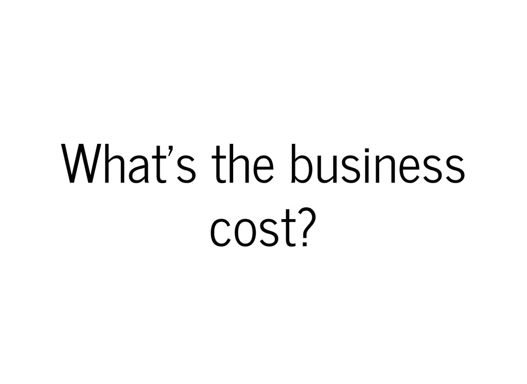 What's the business cost?
