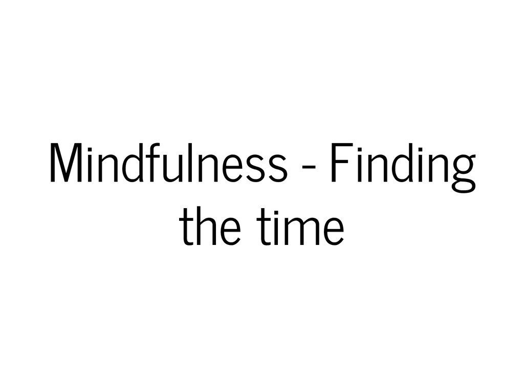 Mindfulness - Finding the time