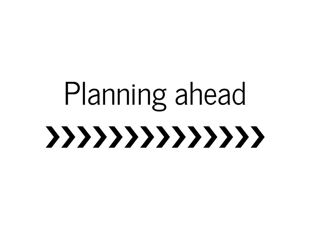 Planning ahead ❯❯❯❯❯❯❯❯❯❯❯❯❯❯
