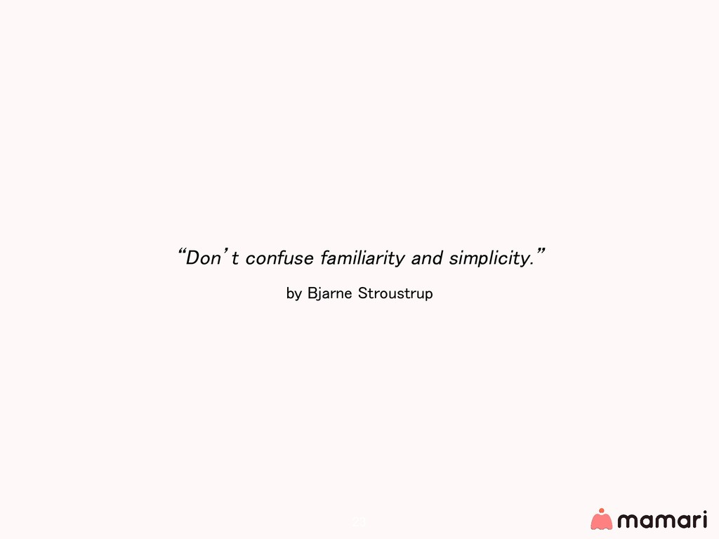 """Don't confuse familiarity and simplicity."" by ..."