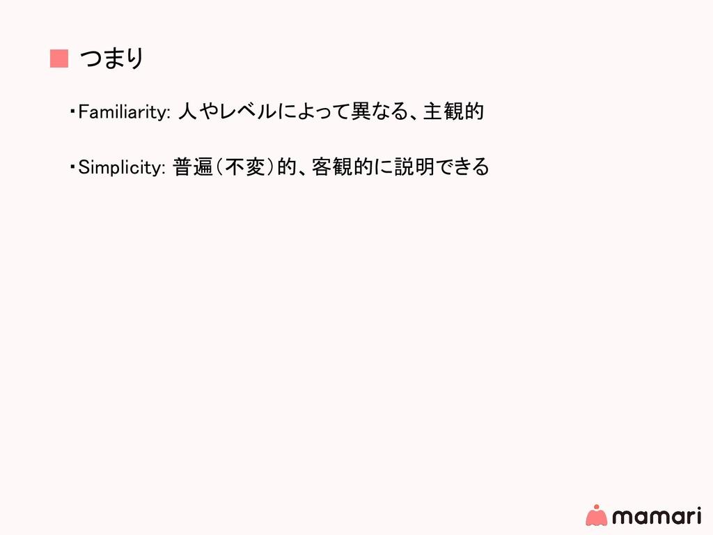 ■ つまり ・Familiarity: 人やレベルによって異なる、主観的 ・Simplicit...