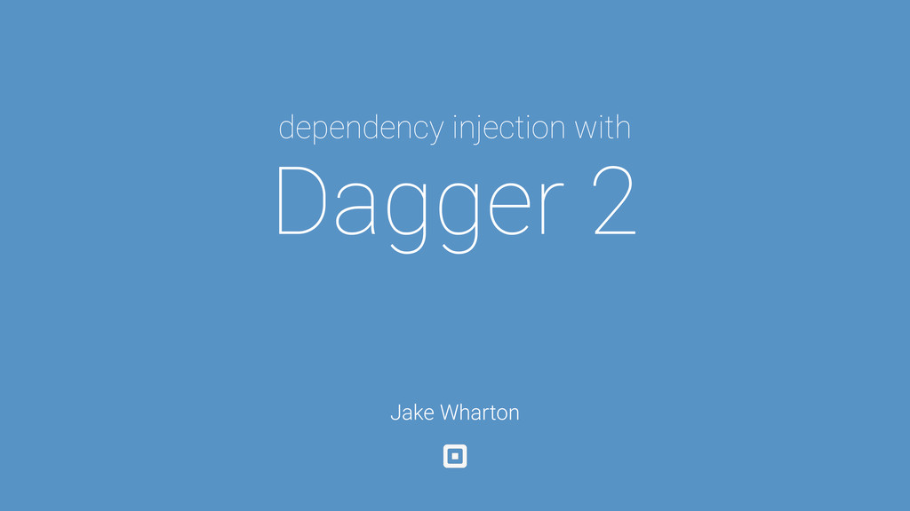 dependency injection with Dagger 2 Jake Wharton