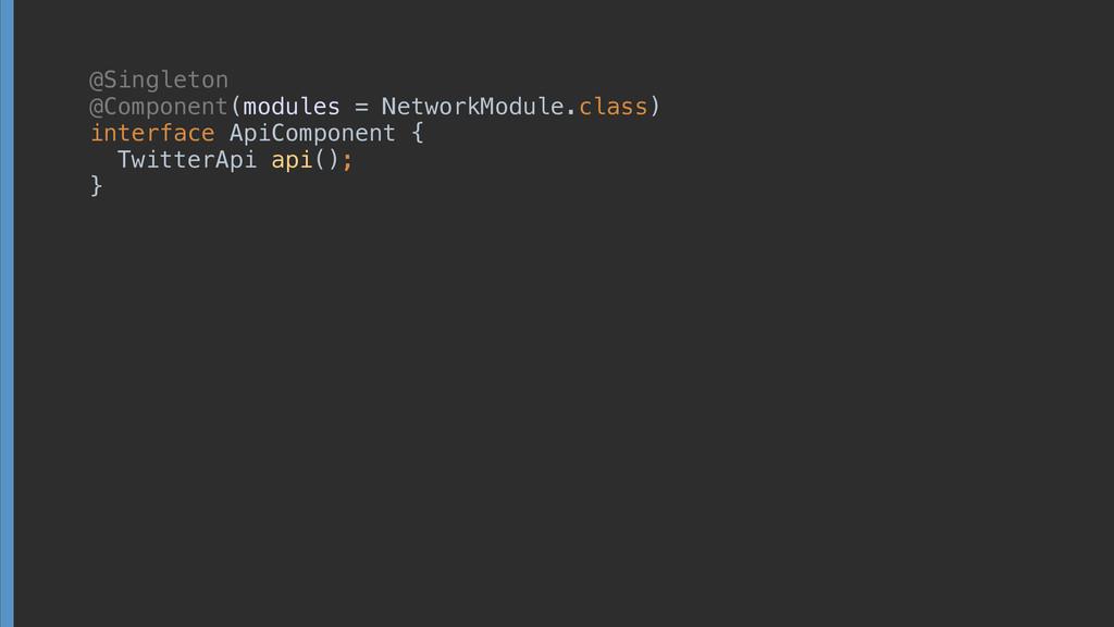 @Singleton @Component(modules = NetworkModule....