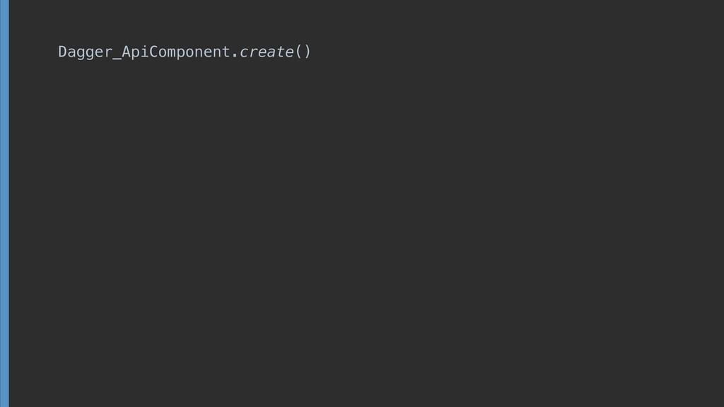 Dagger_ApiComponent.create()