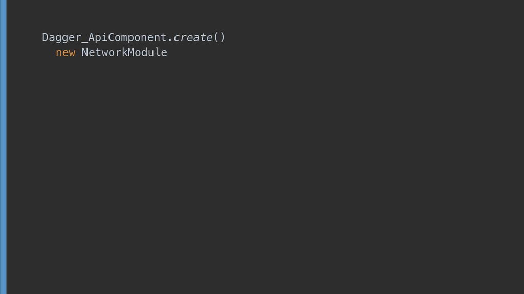Dagger_ApiComponent.create() new NetworkModule