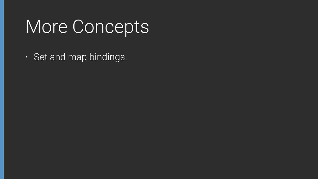 More Concepts • Set and map bindings.