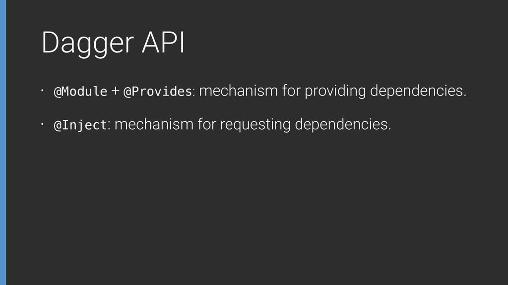 Dagger API • @Module + @Provides: mechanism for...