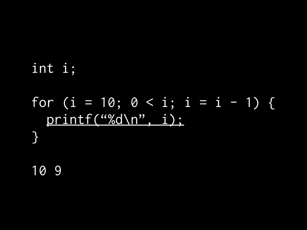 int i; for (i = 10; 0 < i; i = i - 1) { printf(...