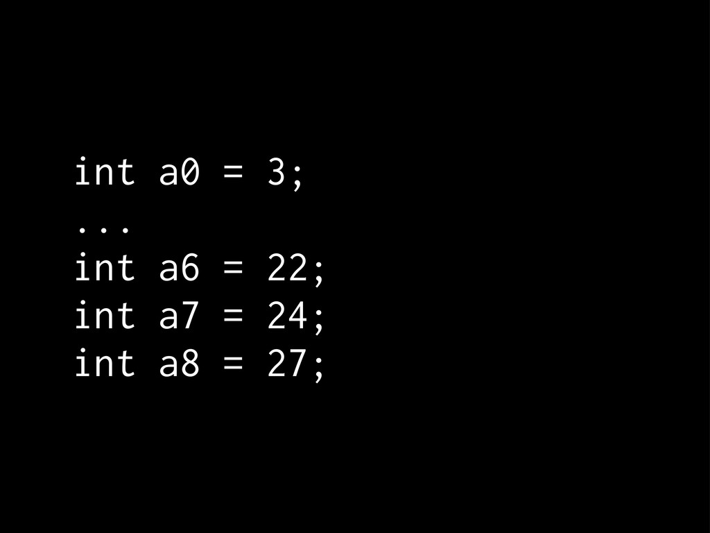 int a0 = 3; ... int a6 = 22; int a7 = 24; int a...