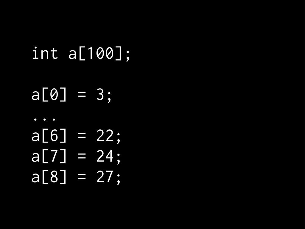 int a[100]; a[0] = 3; ... a[6] = 22; a[7] = 24;...