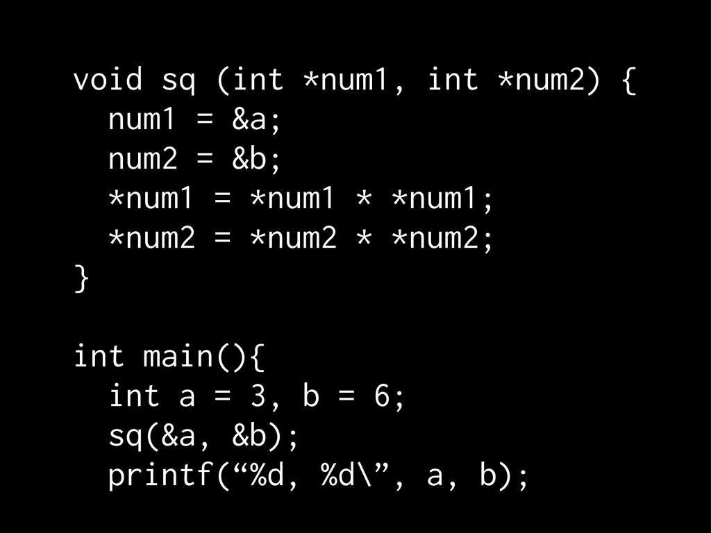 void sq (int *num1, int *num2) { num1 = &a; num...
