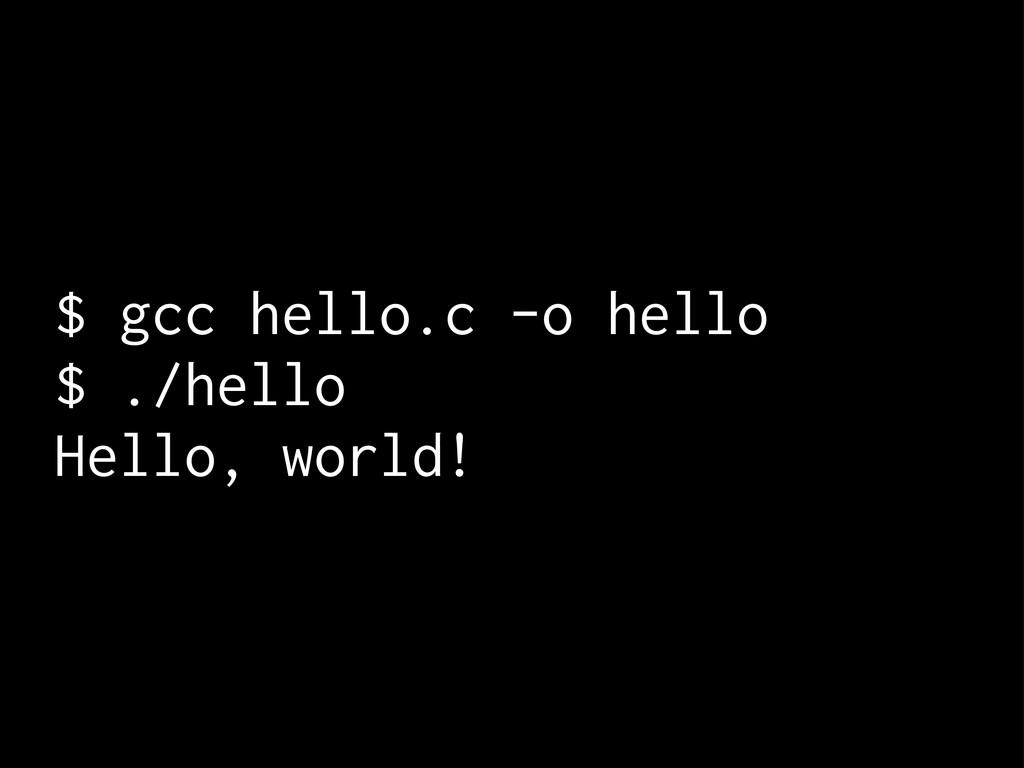 $ gcc hello.c -o hello $ ./hello Hello, world!